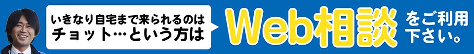 いきなり自宅まで来られるのはちょっと…という方はWEB相談をご利用ください。